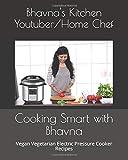 Cooking Smart with Bhavna: Vegan Vegetarian Electric Pressure Cooker Recipes