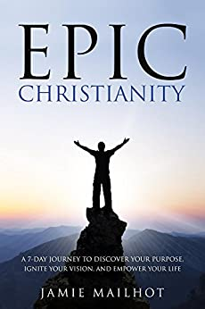 Epic Christianity: A 7-Day Journey to Discover Your Purpose, Ignite Your Vision, and Empower Your Life by [Jamie Mailhot]
