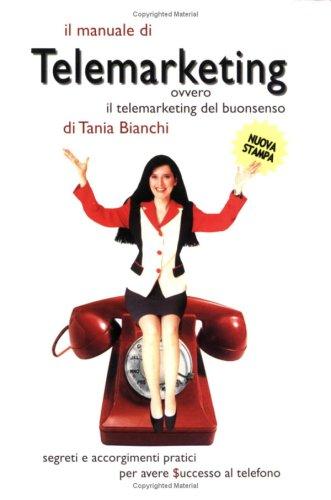Il manuale di telemarketing. Ovvero il telemarketing del buonsenso. Segreti e accorgimenti pratici per avere successo al telefono