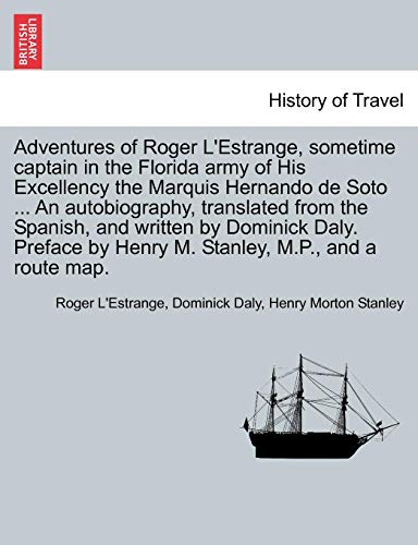 Adventures of Roger L'Estrange, sometime captain in the Florida army of His Excellency the Marquis Hernando de Soto ... An autobiography, translated ... by Henry M. Stanley, M.P., and a route map.