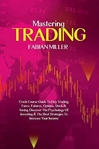 Mastering Trading: Crash Course Guide To Day Trading, Forex, Futures, Options, Stock & Swing. Discover The Psychology Of Investing & The Best Strategies To Increase Your Income