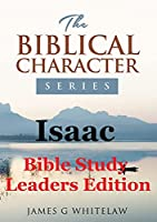 Isaac (Bible Study Leaders Edition): Biblical Characters Series