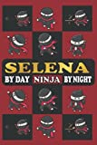 SELENA BY DAY NINJA BY NIGHT: Funny Notebook Gifts For Ninja Lovers With Personalized Name (For School, Birthdays, Christmas And All Occasions)