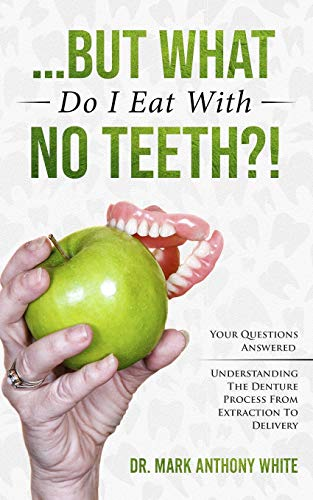 ... But What Do I Eat With No Teeth?!: Your Questions Answered: Understanding The Denture Process From Extraction to Delivery
