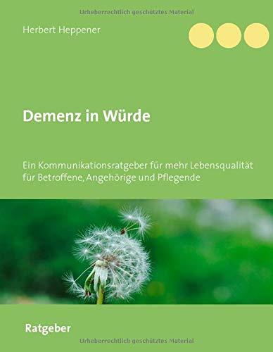 Demenz in Würde: Ein Kommunikationsratgeber für mehr Lebensqualität für Betroffene, Angehörige und Pflegende