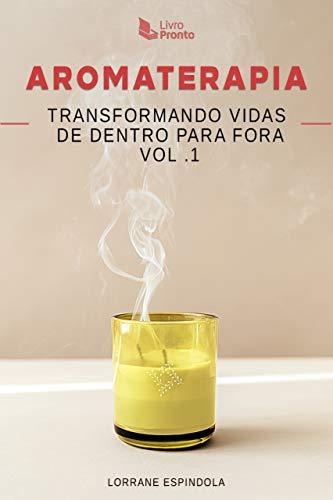 Aromaterapia: Transformando Vidas de Dentro para Fora Vol. 1
