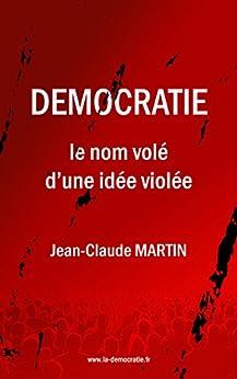 DEMOCRATIE: le nom volé d'une idée violée par [JEAN CLAUDE MARTIN]