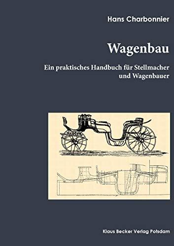 Wagenbau: Ein praktisches Handbuch für Stellmacher und Wagenbauer, Berlin 1912