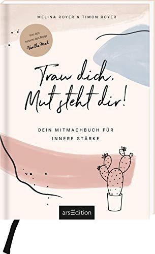 Trau dich, Mut steht dir!: Dein Mitmachbuch für innere Stärke. Von den Autoren des Blogs Vanilla Mind
