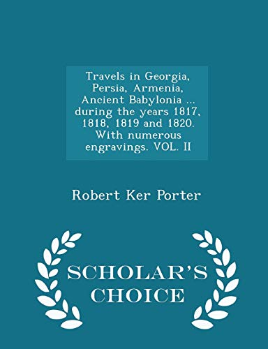 Travels in Georgia, Persia, Armenia, Ancient Babylonia ... during the years 1817, 1818, 1819 and 1820. With numerous engravings. VOL. II - Scholar's Choice Edition