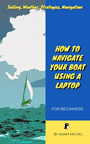 Sailing, Weather, Strategies, Navigation, How to Navigate Your Boat Using a Laptop: For Beginners (English Edition)