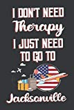 I Don t Need Therapy I Just Need To Go To Jacksonville: Jacksonville Travel Notebook | Jacksonville Vacation Journal | Diary And Logbook Gift | To Do ... More  | 6x 9 (15.24 x 22.86 cm) 120 Pages