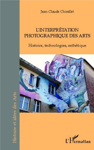 L'interprétation photographique des arts: Histoire, technologies, esthétique (Histoires et idées des Arts) (French Edition)