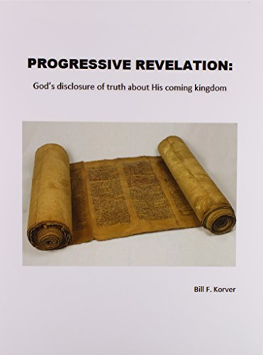 PROGRESSIVE REVELATION: God's disclosure of truth about His coming kingdom by Bill F Korver (2015-02-01)