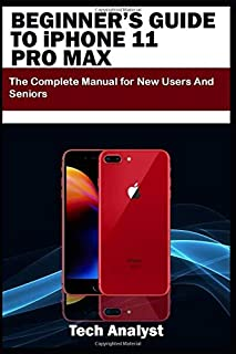 BEGINNER'S GUIDE TO iPHONE 11 PRO MAX: The Complete Manual for New Users and Seniors