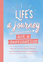Life's a Journey Not a Destination: How to Live for Each Moment and Find Adventure in Every Day
