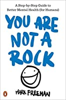 You Are Not a Rock: A Step-by-Step Guide to Better Mental Health (for Humans)