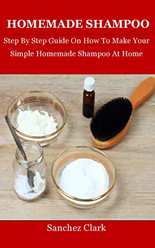 Homemade Shampoo: Step By Step Guide On How To Make Your Simple Homemade Shampoo At Home (English Edition)