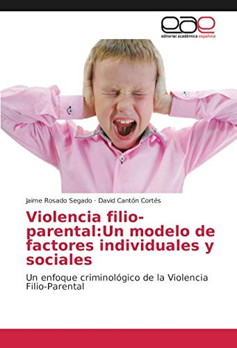 Violencia filio-parental: Un modelo de factores individuales y sociales: Un enfoque criminológico de la Violencia Filio-Parental