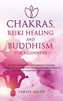Chakras, Reiki Healing and Buddhism for Beginners: Balance Yourself and Learn Practical Teachings for Healing the Ailments of the Soul to Awaken Your Body's Energies and Transform Anxiety & Stress