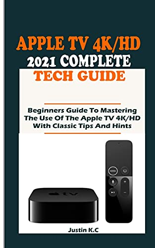 THE APPLE TV 4K/HD 2021 COMPLETE TECH GUIDE: Beginners Guide To Mastering The Use Of The Apple TV 4K/HD With Classic Tips And Hints