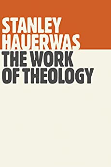 The Work of Theology by [Stanley Hauerwas]