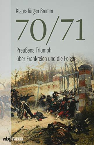 70/71. Preußens Triumph über das Kaiserreich Frankreich und die Folgen. Umfassende Gesamtdarstellung des Deutsch-Französischen Kriegs. Eine Zäsur in der Politik- und Militärgeschichte.