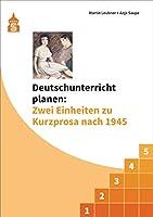 """Deutschunterricht planen: Zwei Einheiten zu Kurzprosa nach 1945: Exemplarische Planungen mit den Schwerpunkten """"Textverstehen und Literaturgeschichte"""" und """"Textverstehen und Schreiben"""""""