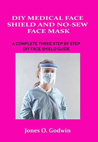 DIY MEDICAL FACE SHIELD AND NO-SEW FACE MASK: A COMPLETE THREE STEP BY STEP DIY FACE SHIELD GUIDE (English Edition)