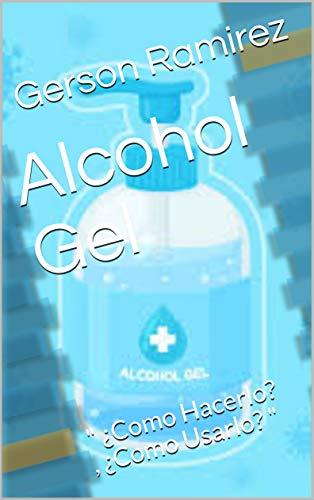 Alcohol Gel : ' ¿Como Hacerlo? , ¿Como Usarlo? ' (Spanish Edition)