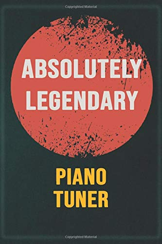 Absolutely Legendary Piano Tuner: Cool Gift Notebook for A Piano Tuner: Boss, Coworkers, Colleagues, Friends - 120 Pages 6x9 Inch Composition White Blank Lined, Matte Finish.