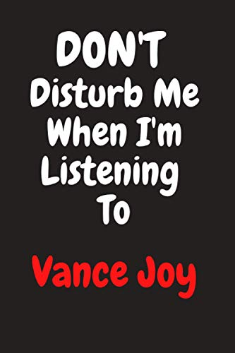 Don't Disturb Me When I'm Listening To Vance Joy: Vance Joy Journal Diary Notebook, perfect gift for all Vance Joy fans,120 lined pages 6x9 inches. ... notes, organizing, goal setting and mor