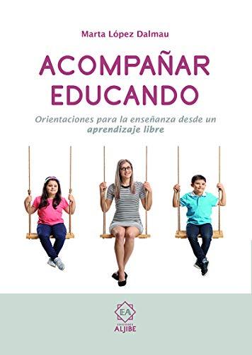 Acompañar Educando: Orientaciones para la enseñanza desde un aprendizaje libre (Orientaciones para la enseñanza dsde un aprendizaje libre)