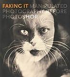 Fineman, M: Faking It: Manipulated Photography Before Photoshop (Metropolitan Museum of Art Series) - Mia Fineman