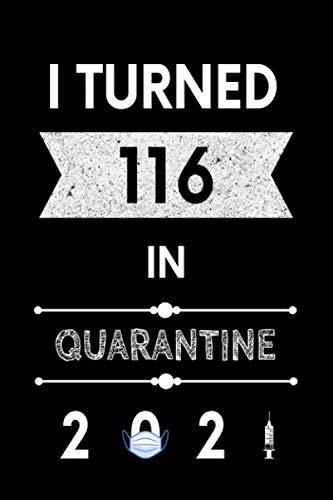 I Turned 116 in Quarantine 2021 Notebook: Funny Quarantine 116 Birthday Gift...