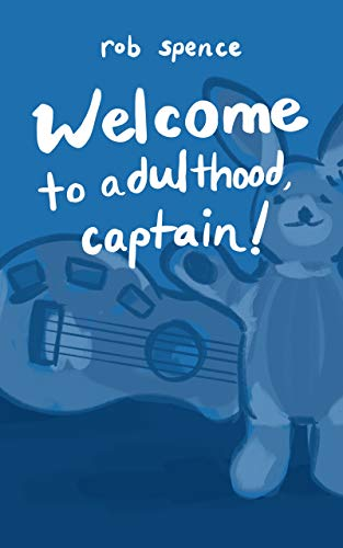 Welcome to Adulthood, Captain!: Collected Writings: 1992 - 2004
