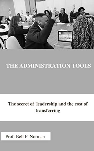 THE ADMINISTRATION TOOLS : The secret of leadership and the cost of transferring (English Edition)