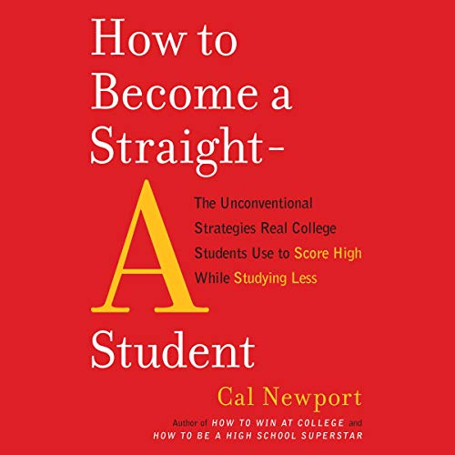 How to Become a Straight-A Student: The Unconventional Strategies Real College Students Use to Score High While Studying Les