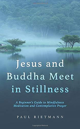 Jesus and Buddha Meet in Stillness: A Beginner's Guide to Mindfulness Meditation and Contemplative Prayer
