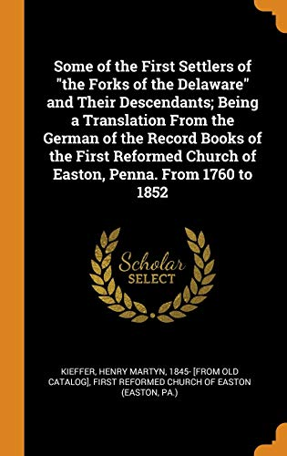Some of the First Settlers of 'the Forks of the Delaware' and Their Descendants; Being a Translation From the German of the Record Books of the First ... Church of Easton, Penna. From 1760 to 1852