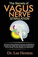 The Secrets of Vagus Nerve Stimulation: 18 Proven, Science-Backed Exercises and Methods to Activate Your Vagal Tone and Heal from Inflammation, Chronic Stress, Anxiety, Epilepsy, and Depression