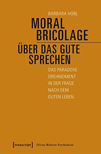 Moral Bricolage - über das Gute sprechen: Das paradoxe Drehmoment in der Frage nach dem guten Leben (Edition Moderne Postmoderne)