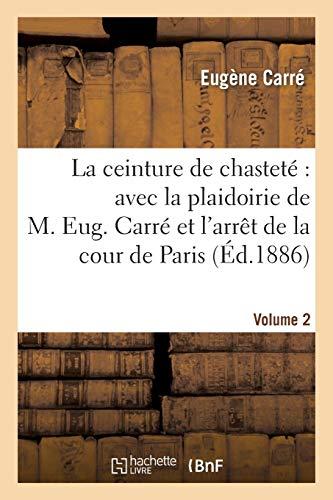 La ceinture de chasteté : avec la plaidoirie de M. Eug. Carré et l'arrêt de la cour de Paris. Vol 2