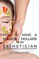 How to Make a Million Dollars as an Esthetician: The Secret Formula to Success Revealed! 1519184808 Book Cover
