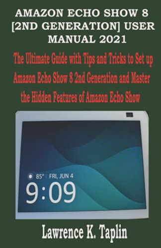 THE AMAZON ECHO SHOW 8 [2ND GENERATION] 2021 USER MANUAL: The Ultimate Guide with Tips and Tricks to Set up Amazon Echo Show 8 2nd Generation and Master the Hidden Features of Amazon Echo Show