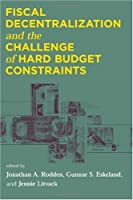 Fiscal Decentralization and the Challenge of Hard Budget Constraints (The MIT Press)