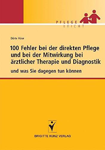 100 Fehler bei der direkten Pflege und bei der Mitwirkung bei ärztlicher Therapie und Diagnostik: und was Sie dagegen tun können