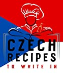 Czech Recipes To Write In: Personalized Recipes Book to Write In Favorite Recipe and Notes, Ingredients, Serving, Prep & Cook Time and Directions | Make Your First Own Cookbook!