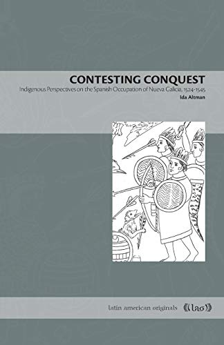 Contesting Conquest: Indigenous Perspectives on the Spanish Occupation of Nueva Galicia, 1524–1545 (Latin American Originals, Band 12)