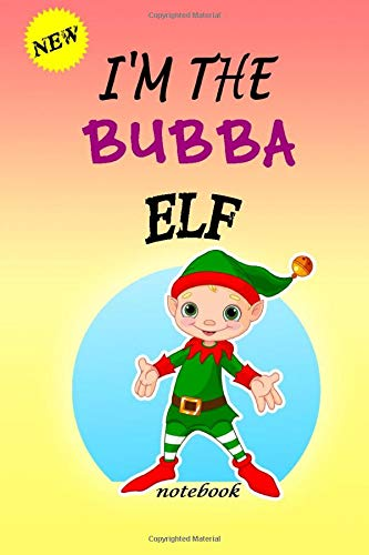 I'M THE Bubba ELF: Lined Notebook, Journaling, Blank Notebook Journal, Doodling or Sketching: Perfect Inexpensive Christmas Gift, 120 Page,Professionally Designed (6x9) funny ELF Cover